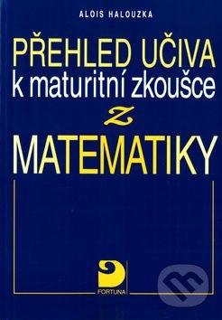 Fortuna Přehled učiva k maturitní zkoušce z matematiky - Alois Halouzka