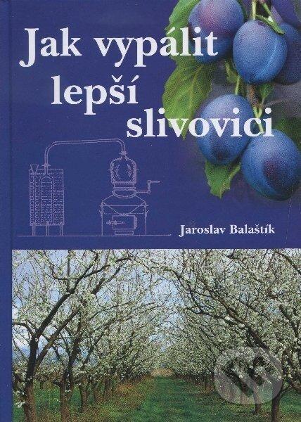 Jak vypálit lepší slivovici - Jaroslav Balaštík