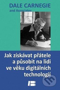 Jak získávat přátele a působit na lidi ve věku digitálních technologií - Dale Carnegie