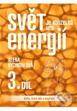 Svět je kouzelná hra energií 3. díl - Alena Vychodilová