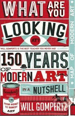 What Are You Looking At?: 150 Years of Modern Art in a Nutshell - Will Gompertz