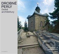 Drobné perly české architektury - Pavel Frič, Jiří T. Kotalík, David Vávra