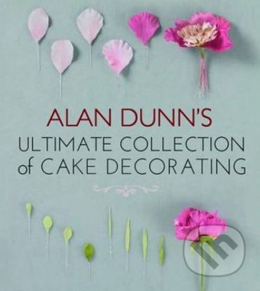 Alan Dunn\'s Ultimate Collection of Cake Decorating - Alan Dunn