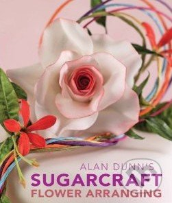 Alan Dunn\'s Sugarcraft Flower Arranging - Alan Dunn