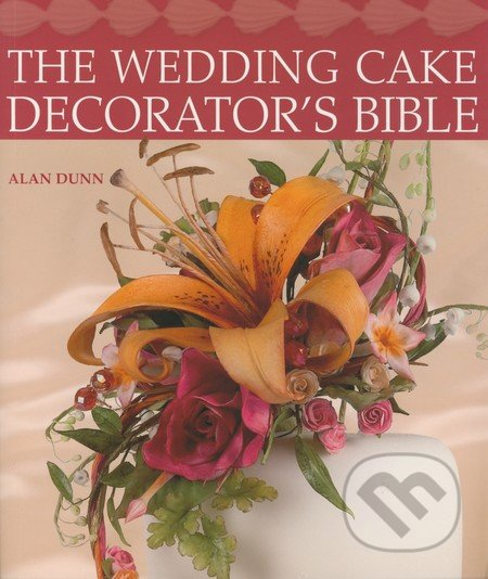 The Wedding Cake Decorator\'s Bible - Alan Dunn