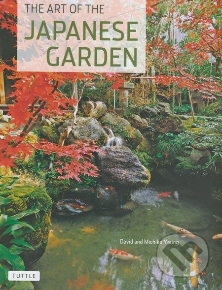 The Art of the Japanese Garden - David Young, Michiko Young
