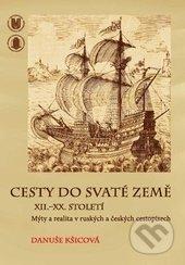 Cesty do Svaté země XII.–XX. století - Danuše Kšicová
