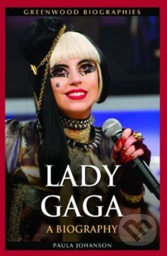 Lady Gaga: A Biography - Paula Johanson