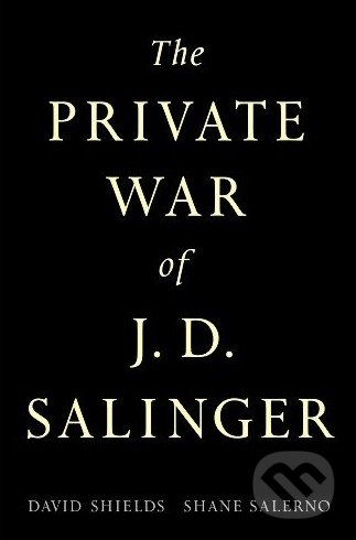 The Private War of J.D. Salinger - David Shields, Shane Salerno