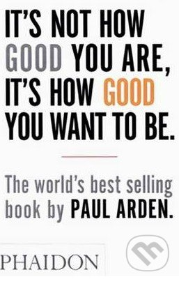 It\'s Not How Good You are, it\'s How Good You Want to be - Paul Arden