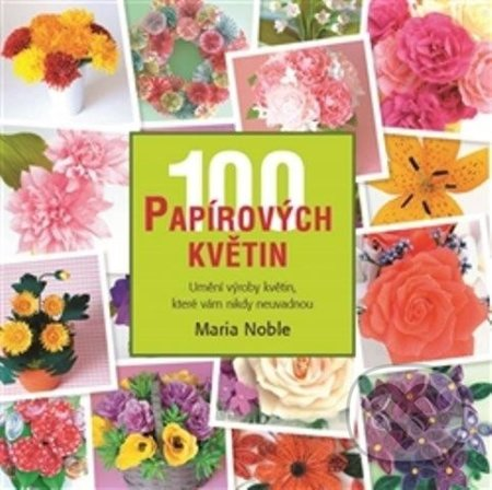 100 papírových květin - Umění výroby květin, které vám nikdy neuvadnou