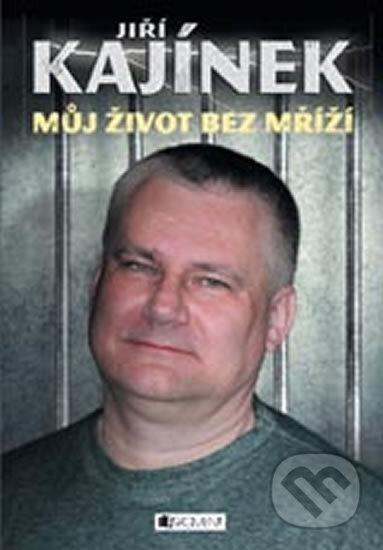 Jiří Kajínek - Můj život bez mříží - Jiří Kajínek