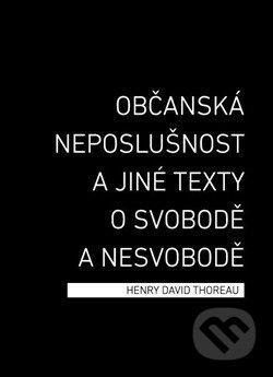 Občanská neposlušnost a jiné texty o svobodě a nesvobodě - Henry David Thoreau