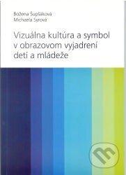 Vizuálna kultúra a symbol v obrazovom vyjadrovaní detí a mládeže - Božena Šupšáková, Michaela Syrová