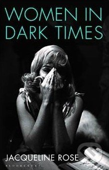Women in Dark Times - Jacqueline Rose