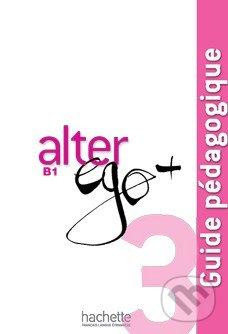 Alter Ego + 3: Guide pédagogique - Catherine Dollez, Sylvie Pons