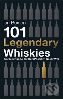 101 Legendary Whiskies You\'re Dying to Try but (Possibly) Never Will - Ian Buxton