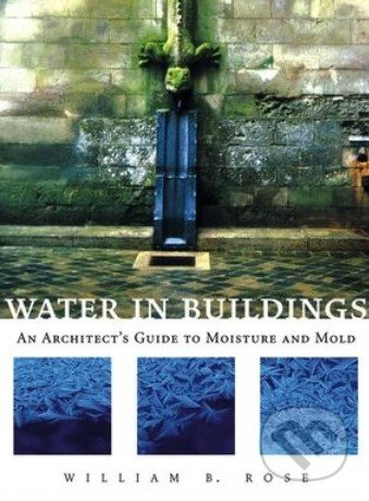 Water In Buildings An Architect S Guide To Moisture And Mold