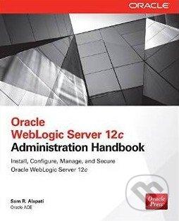 Oracle WebLogic Server 12c: Administration Handbook - Sam R. Alapati