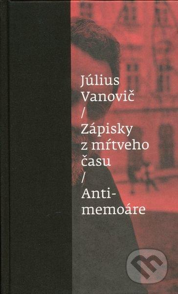 Zápisky z mŕtveho času - Antimemoáre - Július Vanovič