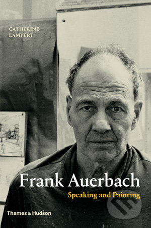 Frank Auerbach: Speaking and Painting - Catherine Lampert