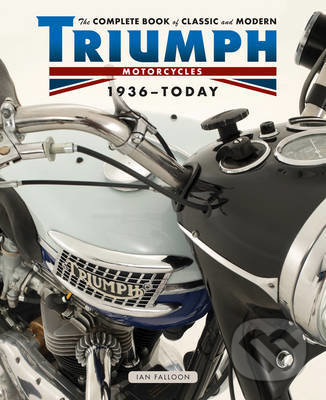 The Complete Book of Classic and Modern Triumph Motorcycles 1937 - Today - Ian Falloon