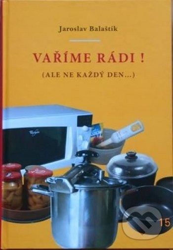 Vaříme rádi! (ale ne každý den...) - Jaroslav Balaštík