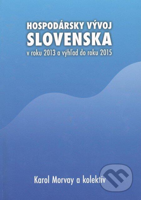 Hospodársky vývoj Slovenska v roku 2013 a výhľad do roku 2015 - Karol Morvay a kolektív