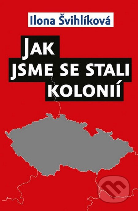 Jak jsme se stali kolonií - Ilona Švihlíková