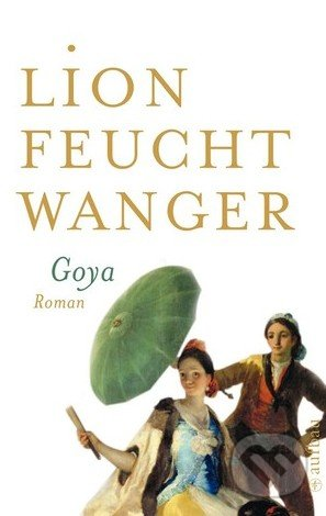 Goya oder Der arge Weg der Erkenntnis - Lion Feuchtwanger