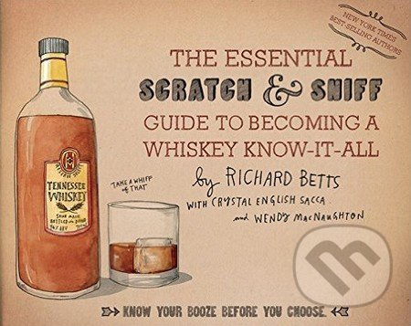 The Essential Scratch and Sniff Guide to Becoming a Whiskey Know-It-All - Richard Betts, Crystal English Sacca, Wendy MacNaughton