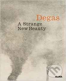 Degas: A Strange New Beauty - Jodi Hauptman, Carol Armstrong