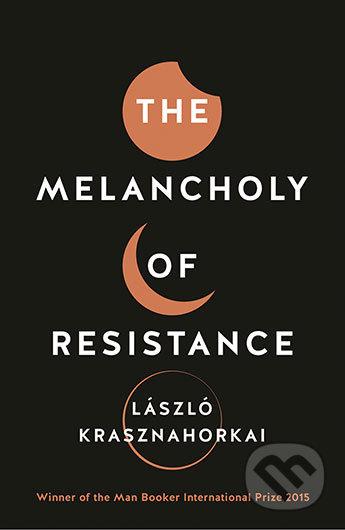 The Melancholy of Resistance - László Krasznahorkai