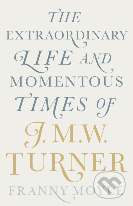 The Extraordinary Life and Momentous Times of J.M.W. Turner - Franny Moyle