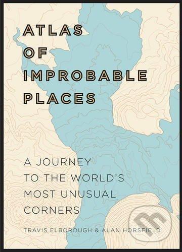 An Atlas of Improbable Places - Travis Elborough