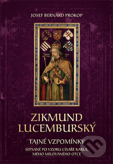 Zikmund Lucemburský - Tajné vzpomínky, sepsané po vzoru císaře Karla, mého milovaného otce - Josef Bernard Prokop