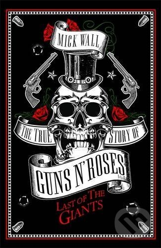 The True Story of Guns N\' Roses - Mick Wall