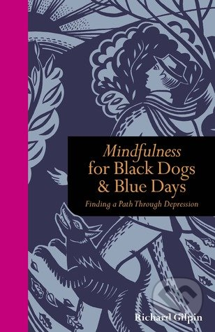 Mindfulness for Black Dogs and Blue Days - Richard Gilpin