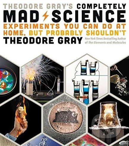 Theodore Gray\'s Completely Mad Science - Theodore Gray