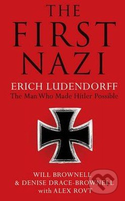 The First Nazi Erich Ludendorff - Will Brownell, Denise Drace-Brownell, Alex Rovt