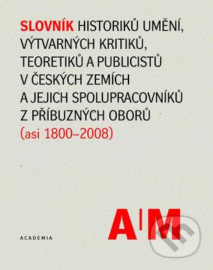 Slovník historiků umění, výtvarných kritiků, teoretiků a publicistů v českých zemích a jejich spolupracovníků z příbuzných oborů (asi 1800-2008) - Kolektív autorů