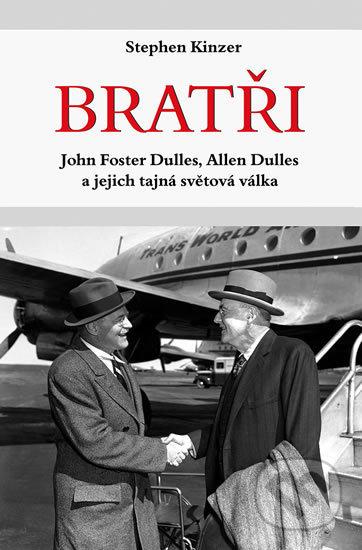 Bratři - John Foster Dulles, Allen Dulles a jejich tajná světová válka - Stephen Kinzer