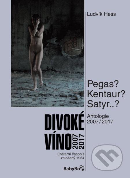 Divoké víno: Antologie 2007–2017 - Ludvík Hess