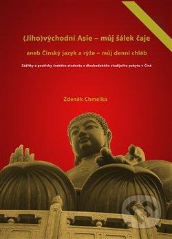 (Jiho)východní Asie - můj šálek čaje aneb Činský jazyk a rýže - můj denní chléb - Zdeněk Chmelka