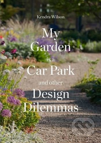 My Garden is a Car Park and Other Design Dilemmas - Kendra Wilson