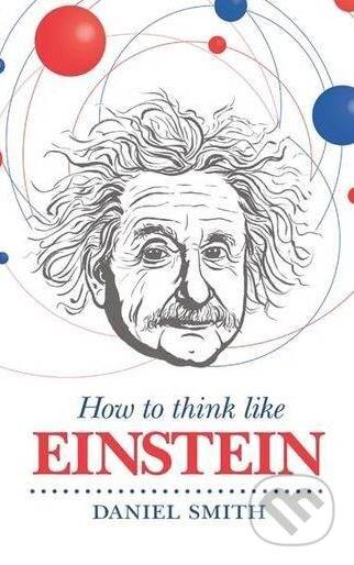 How to Think Like Einstein - Daniel Smith