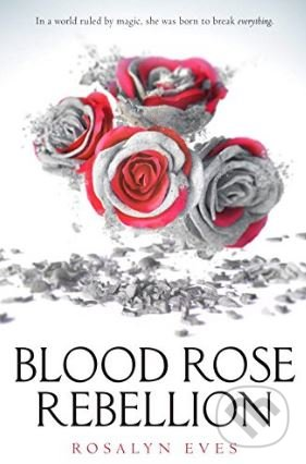 Blood Rose Rebellion - Rosalyn Eves