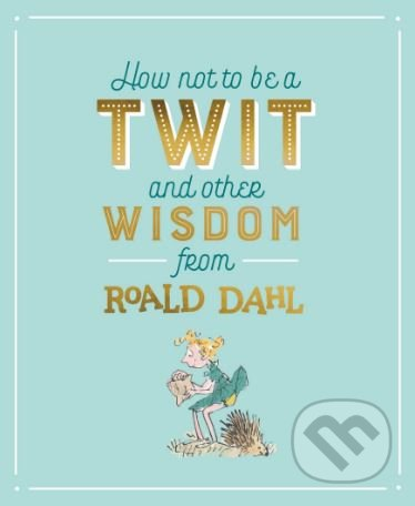 How not to be a Twit and Other Wisdom from Roald Dahl - Roald Dahl, Quentin Blake (ilustrácie)