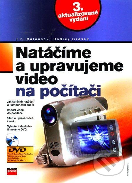 Natáčíme a upravujeme video na počítači - Jiří Matoušek, Ondřej Jirásek