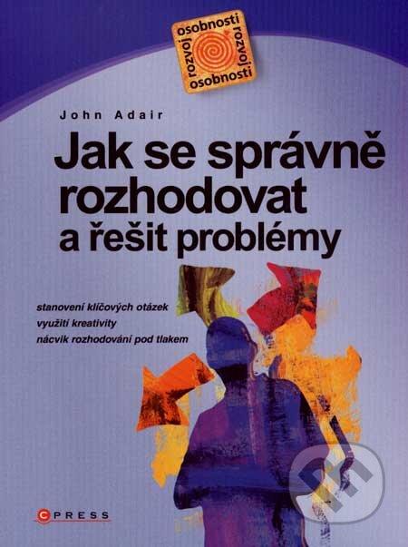 Jak se správně rozhodovat a řešit problémy - John Adair